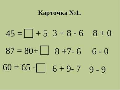 45 = + 5 87 = 80+ 60 = 65 - 3 + 8 - 6 8 + 0 8 +7- 6 6 - 0 6 + 9- 7 9 - 9 Карт...