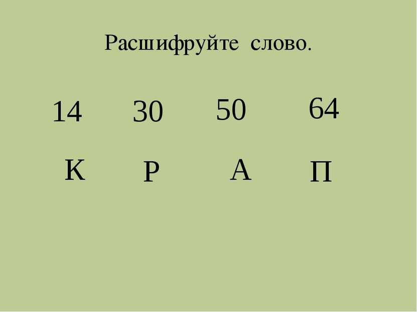 64 К 14 Р 30 А 50 П Расшифруйте слово.