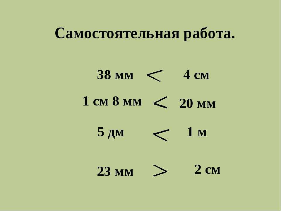 Самостоятельная работа. 38 мм 5 дм 1 см 8 мм 23 мм 4 см 20 мм 1 м 2 см