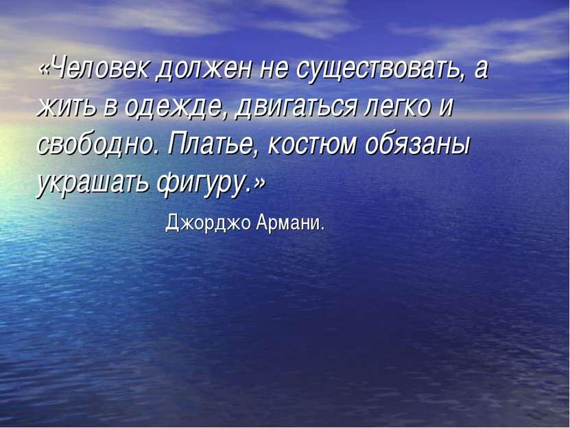 «Человек должен не существовать, а жить в одежде, двигаться легко и свободно....
