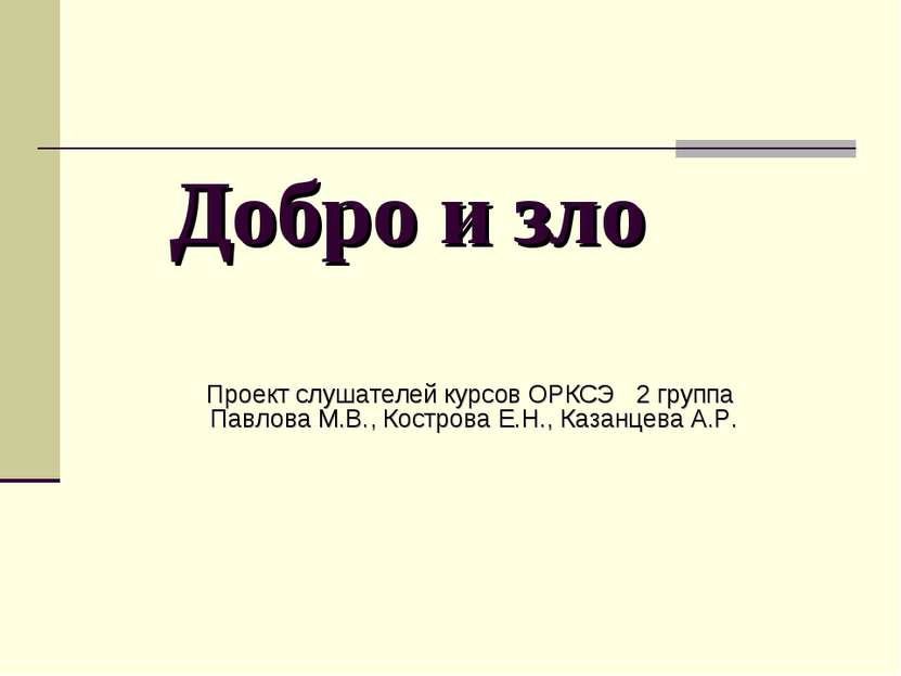 Добро и зло Проект слушателей курсов ОРКСЭ 2 группа Павлова М.В., Кострова Е....