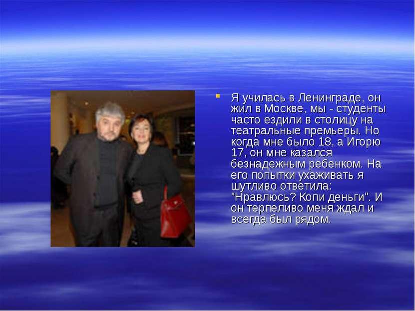 Я училась в Ленинграде, он жил в Москве, мы - студенты часто ездили в столицу...