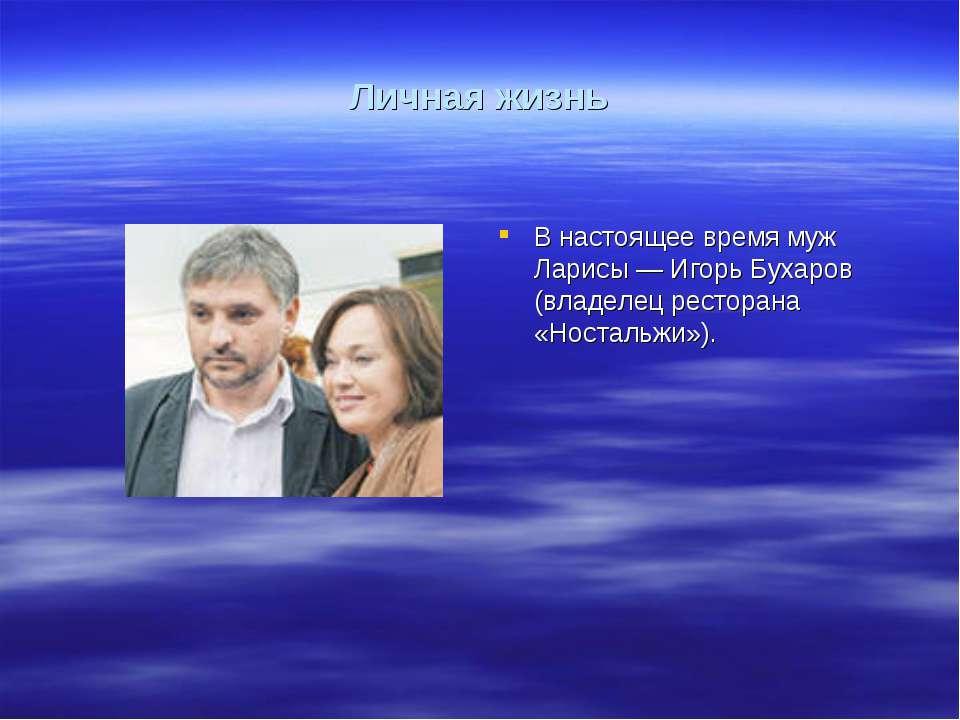 Личная жизнь В настоящее время муж Ларисы— Игорь Бухаров (владелец ресторана...