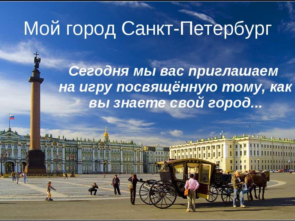 Мой город Санкт-Петербург Сегодня мы вас приглашаем на игру посвящённую тому,...