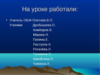 На уроке работали: Учитель ОБЖ-Плетнёв.В.П. Ученики Дробышева.О. Комбаров.В. ...