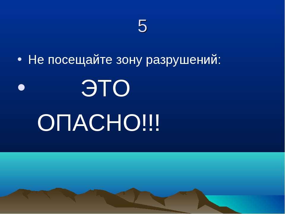 5 Не посещайте зону разрушений: ЭТО ОПАСНО!!!