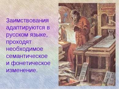 Заимствования адаптируются в русском языке, проходят необходимое семантическо...