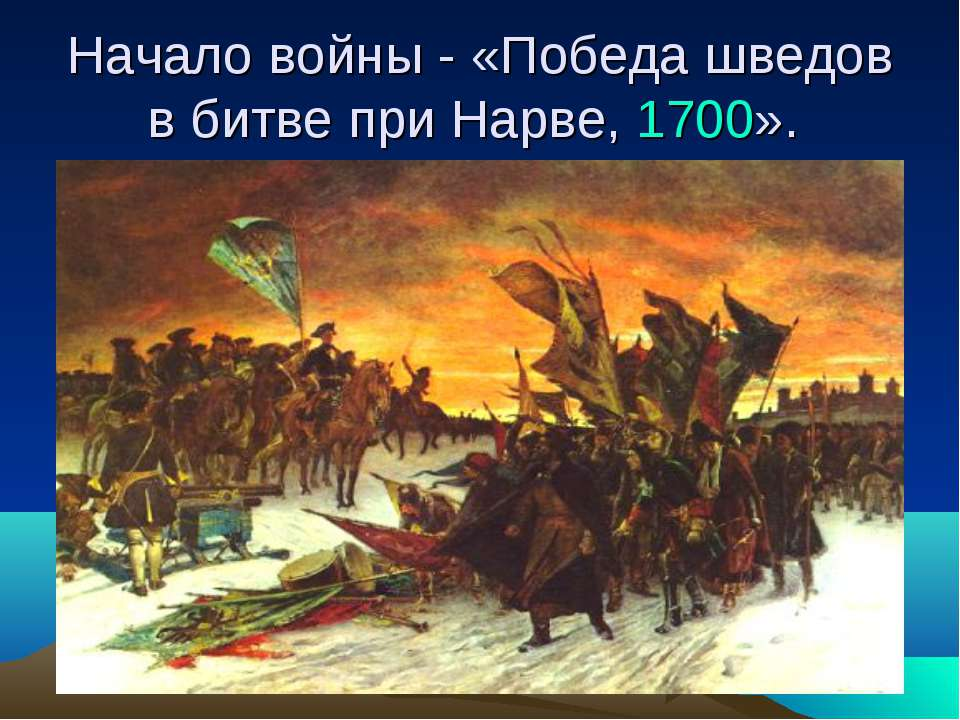 Начало войны - «Победа шведов в битве при Нарве, 1700».