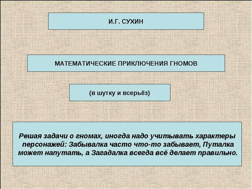 МАТЕМАТИЧЕСКИЕ ПРИКЛЮЧЕНИЯ ГНОМОВ И.Г. СУХИН (в шутку и всерьёз) Решая задачи...