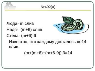 №492(а) Люда- m слив Надя- (m+6) слив Стёпа- (m+6)-9 Известно, что каждому до...