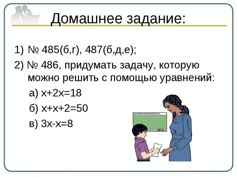 Домашнее задание: № 485(б,г), 487(б,д,е); 2) № 486, придумать задачу, которую...