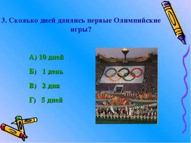 3. Сколько дней длились первые Олимпийские игры? А) 10 дней Б) 1 день В) 2 дн...