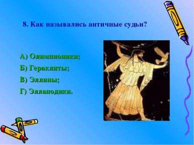 8. Как назывались античные судьи? А) Олимпионики; Б) Гераклиты; В) Эллины; Г)...