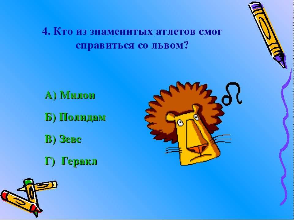 4. Кто из знаменитых атлетов смог справиться со львом? А) Милон Б) Полидам В)...