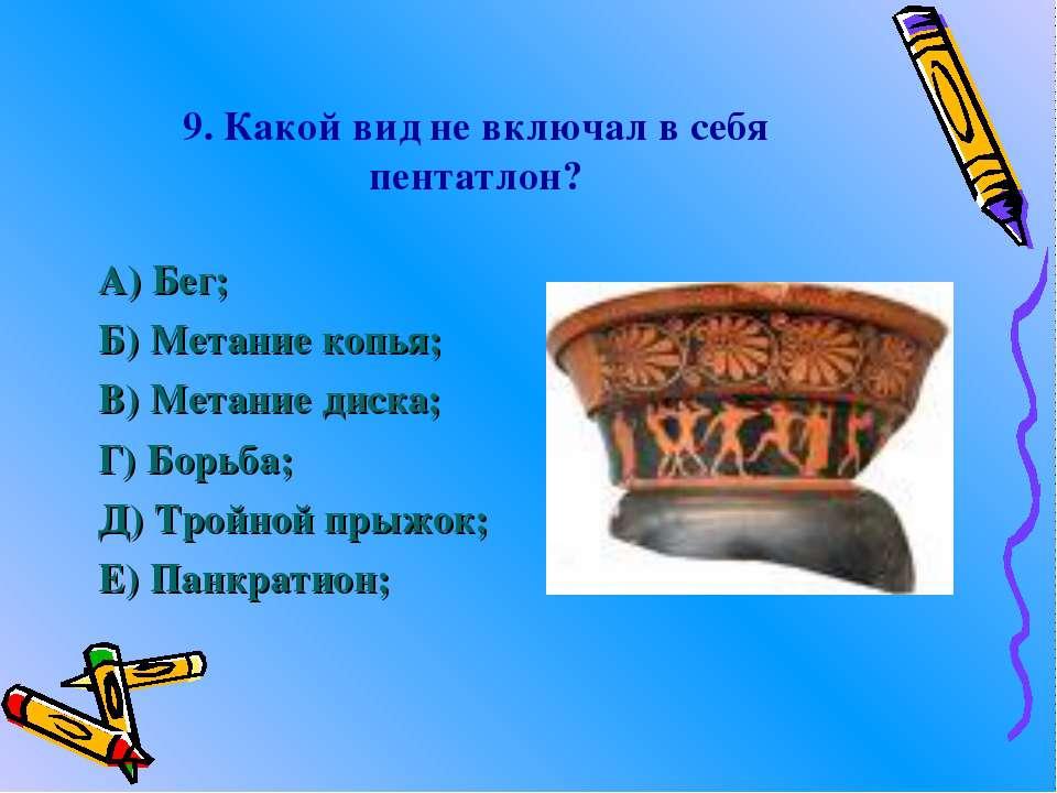 9. Какой вид не включал в себя пентатлон? А) Бег; Б) Метание копья; В) Метани...