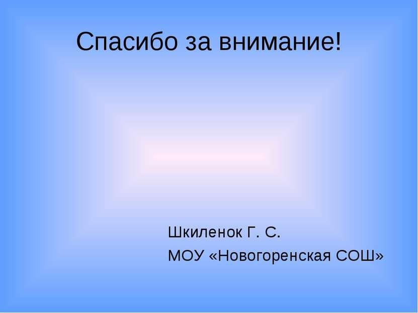 Спасибо за внимание! Шкиленок Г. С. МОУ «Новогоренская СОШ»