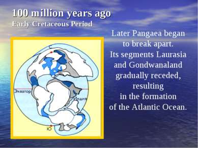 100 million years ago Early Cretaceous Period Later Pangaea began to break ap...
