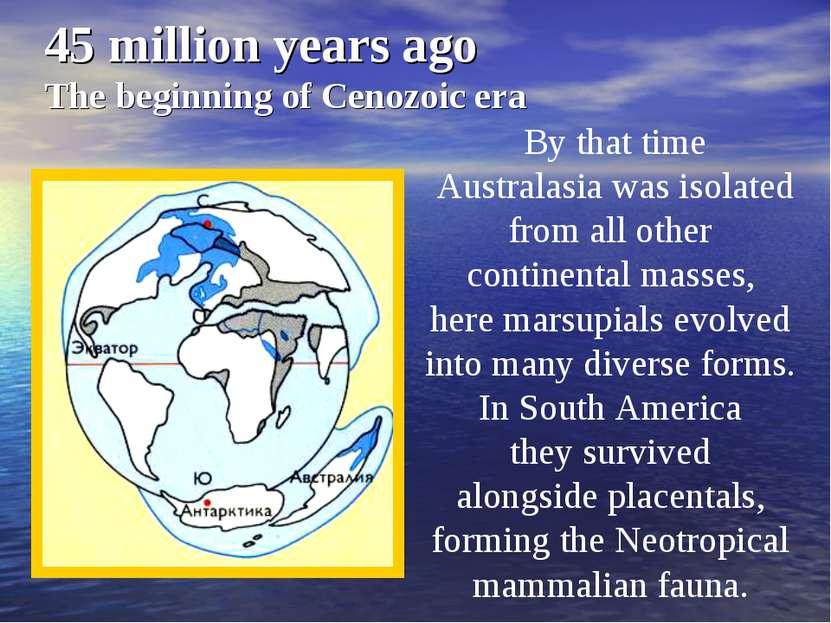 45 million years ago The beginning of Cenozoic era By that time Australasia w...