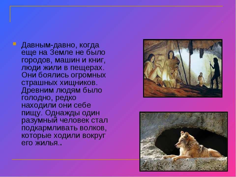 Давным-давно, когда еще на Земле не было городов, машин и книг, люди жили в п...