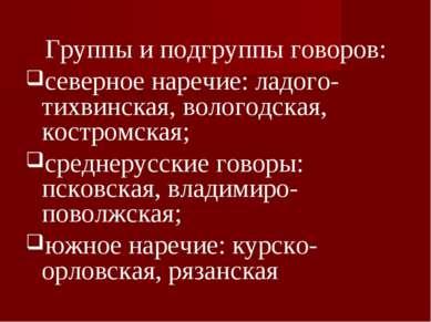 Группы и подгруппы говоров: северное наречие: ладого-тихвинская, вологодская,...