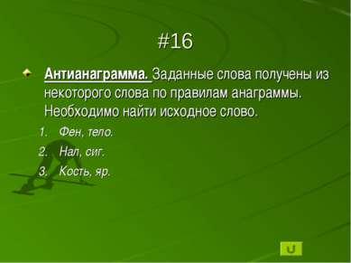 #16 Антианаграмма. Заданные слова получены из некоторого слова по правилам ан...