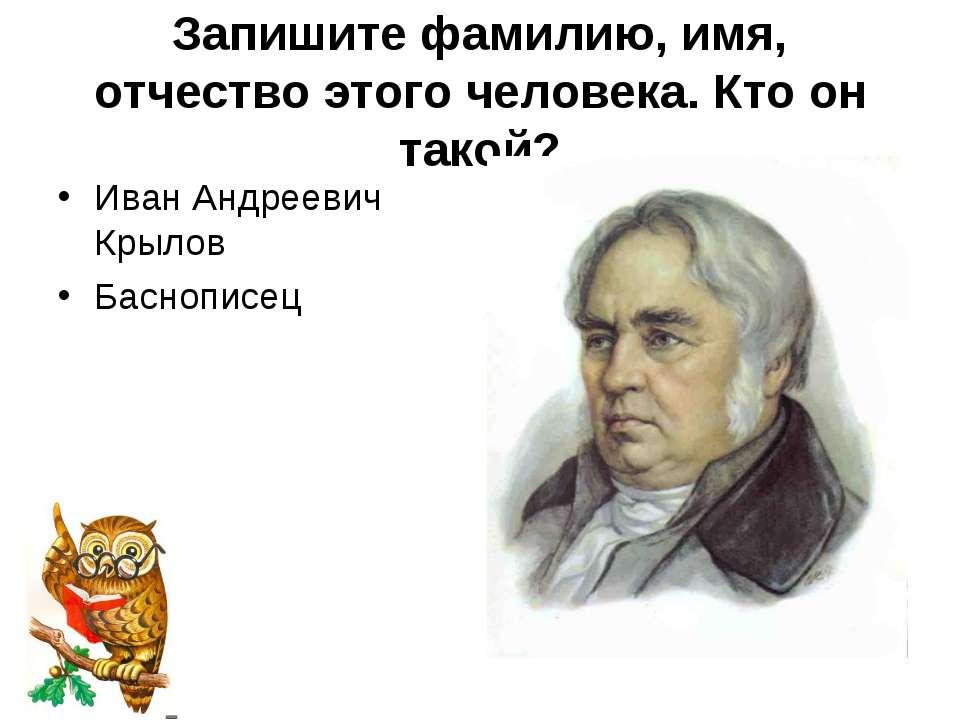 Запишите фамилию, имя, отчество этого человека. Кто он такой? Иван Андреевич ...