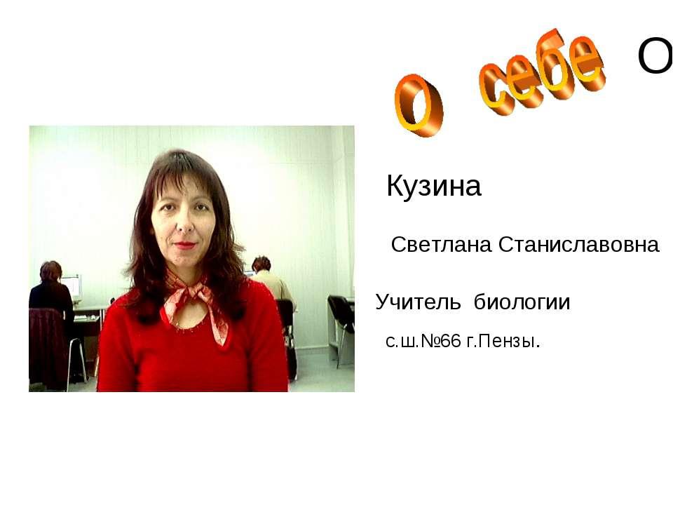 О Кузина Светлана Станиславовна Учитель биологии с.ш.№66 г.Пензы.