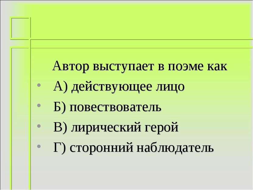 Автор выступает в поэме как А) действующее лицо Б) повествователь В) лирическ...