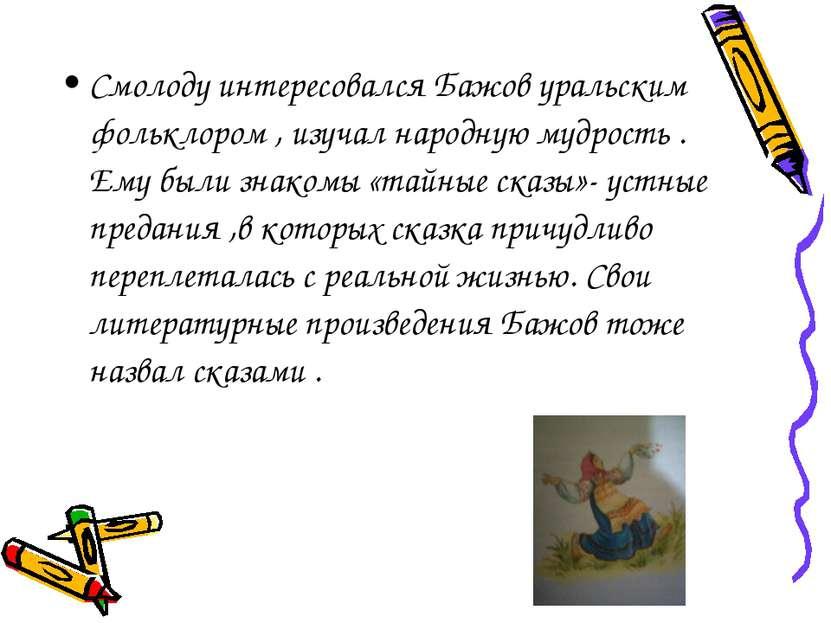 Смолоду интересовался Бажов уральским фольклором , изучал народную мудрость ....