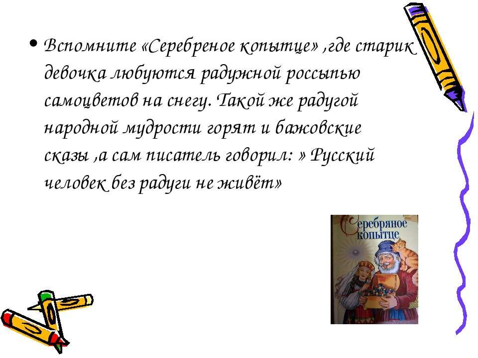 Вспомните «Серебреное копытце» ,где старик девочка любуются радужной россыпью...