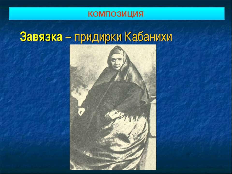 Завязка – придирки Кабанихи КОМПОЗИЦИЯ