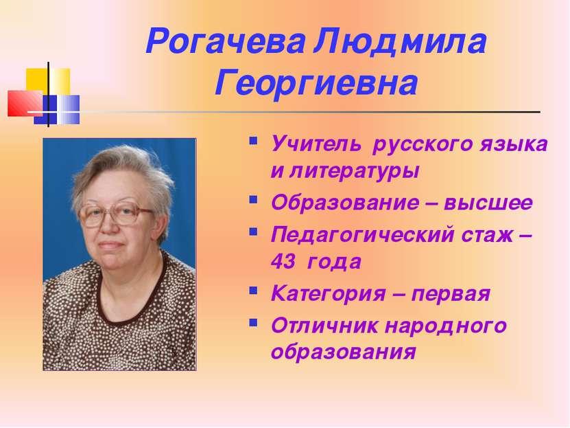 Рогачева Людмила Георгиевна Учитель русского языка и литературы Образование –...