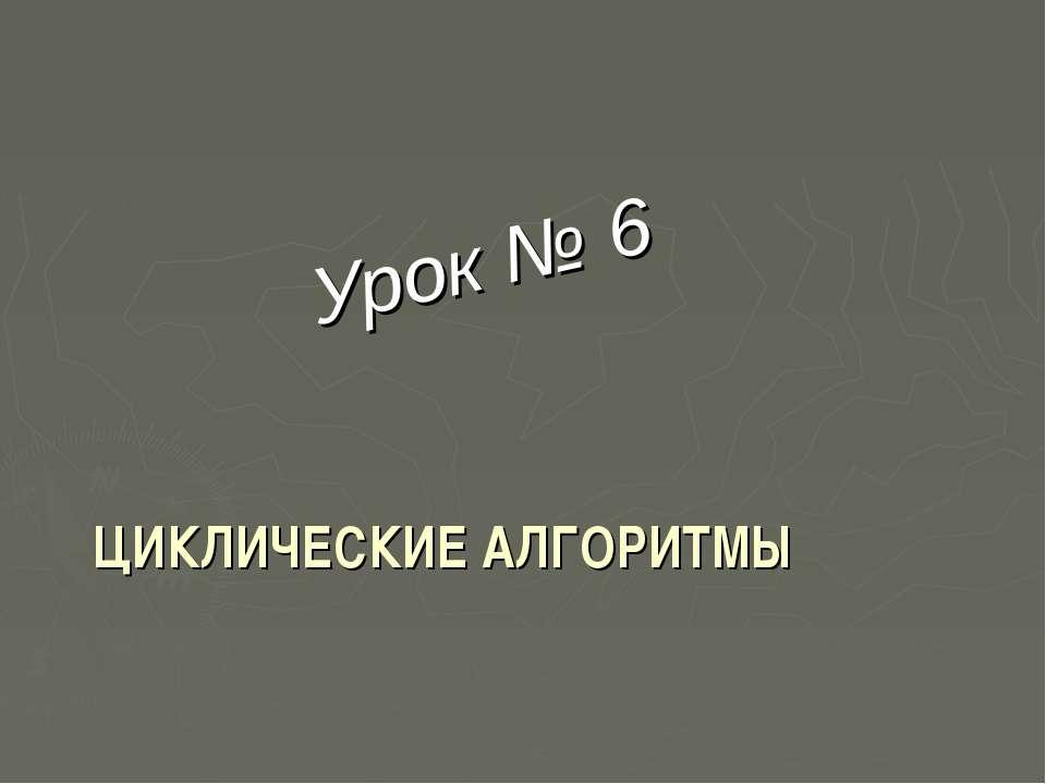ЦИКЛИЧЕСКИЕ АЛГОРИТМЫ Урок № 6