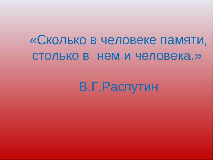 «Сколько в человеке памяти, столько в нем и человека.» В.Г.Распутин