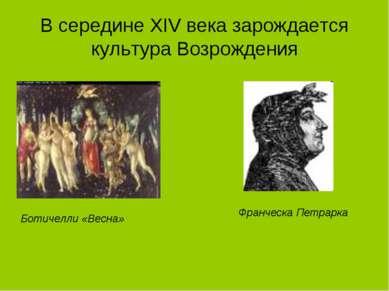 В середине XIV века зарождается культура Возрождения Ботичелли «Весна» Франче...