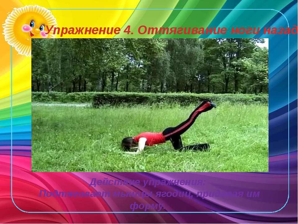 Упражнение 4. Оттягивание ноги назад. Действие упражнения: Подтягивает мышцы ...