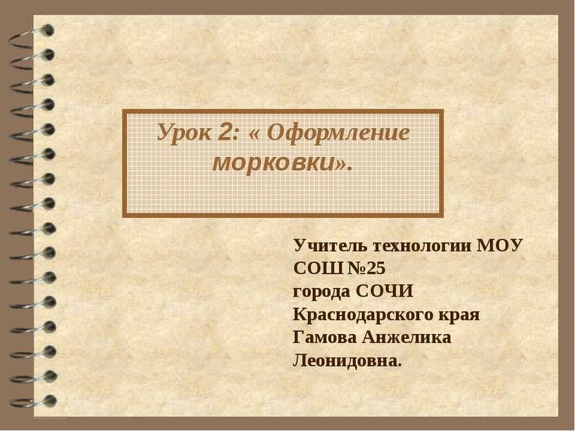 Урок 2: « Оформление морковки». Учитель технологии МОУ СОШ №25 города СОЧИ Кр...