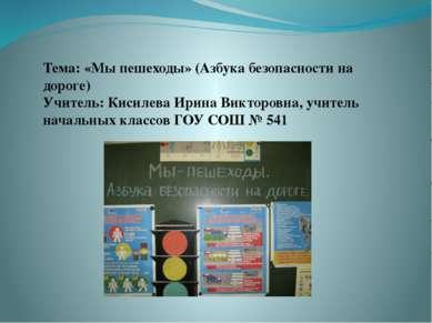 Тема: «Мы пешеходы» (Азбука безопасности на дороге) Учитель: Кисилева Ирина В...