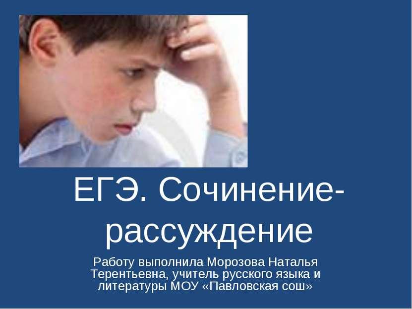 ЕГЭ. Сочинение-рассуждение Работу выполнила Морозова Наталья Терентьевна, учи...