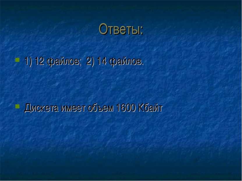 Ответы: 1) 12 файлов; 2) 14 файлов. Дискета имеет объем 1600 Кбайт