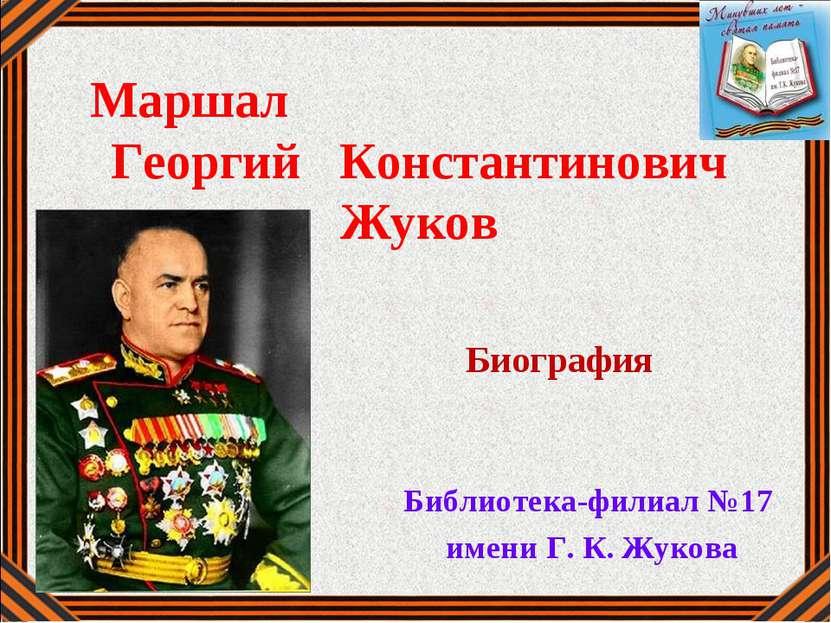Маршал Георгий Константинович Жуков Библиотека-филиал №17 имени Г. К. Жукова ...