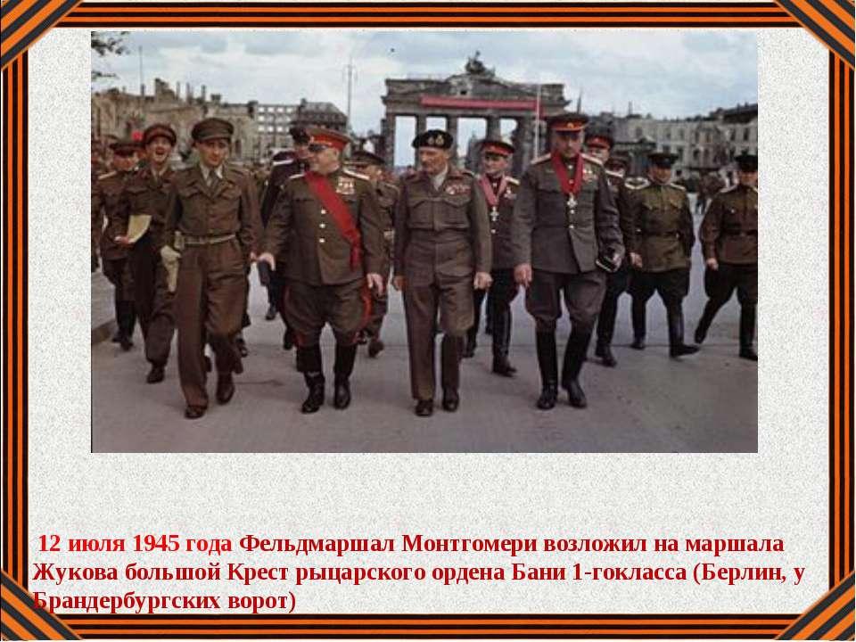 12 июля 1945 года Фельдмаршал Монтгомери возложил на маршала Жукова большой К...