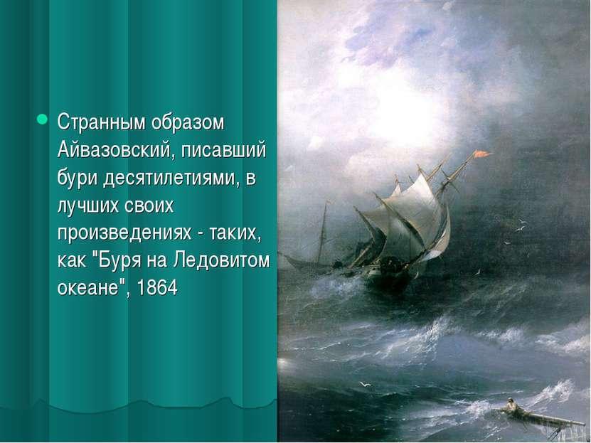 Странным образом Айвазовский, писавший бури десятилетиями, в лучших своих про...