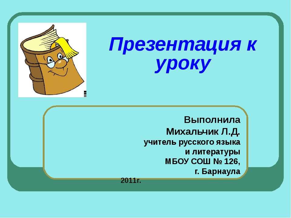 Презентация к уроку Выполнила Михальчик Л.Д. учитель русского языка и литерат...
