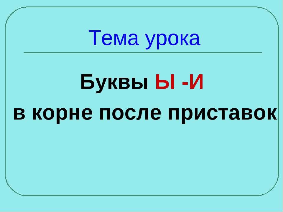 Тема урока Буквы Ы -И в корне после приставок