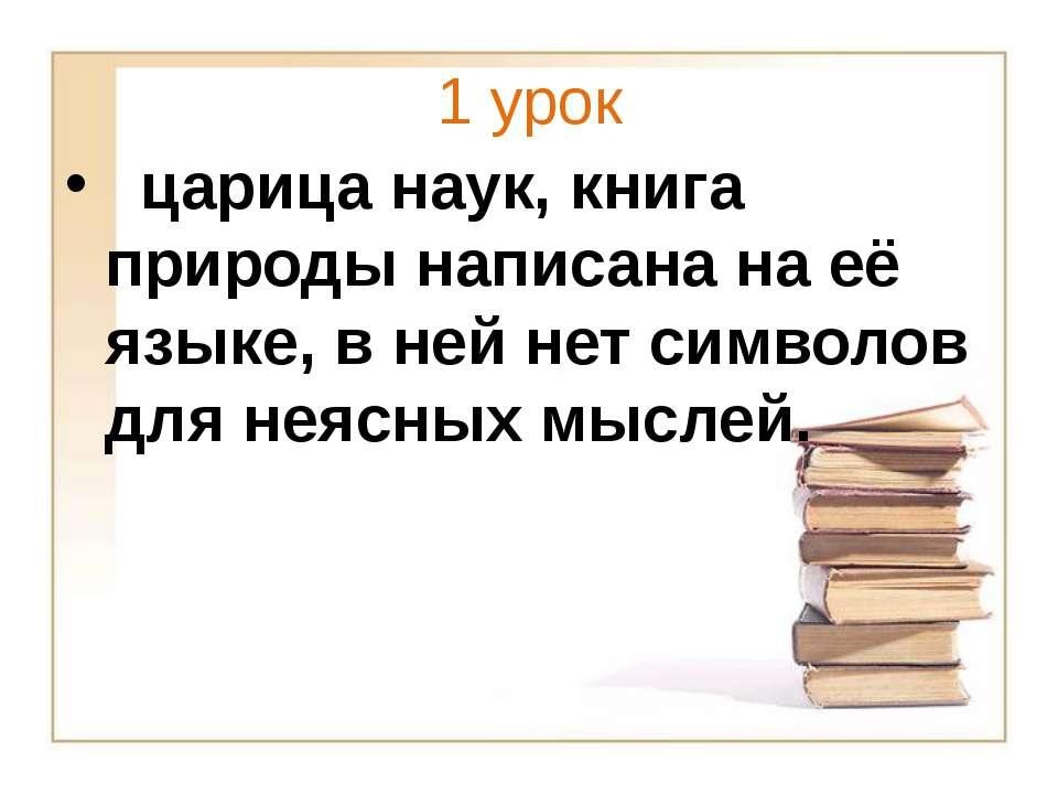 1 урок царица наук, книга природы написана на её языке, в ней нет символов дл...