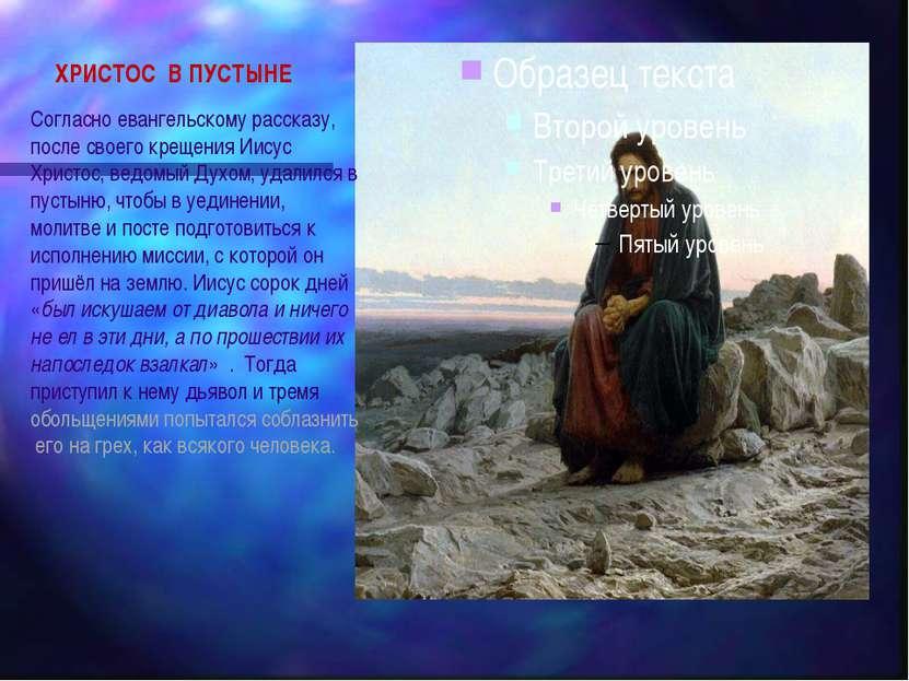 ХРИСТОС В ПУСТЫНЕ Согласно евангельскому рассказу, после своего крещения Иису...