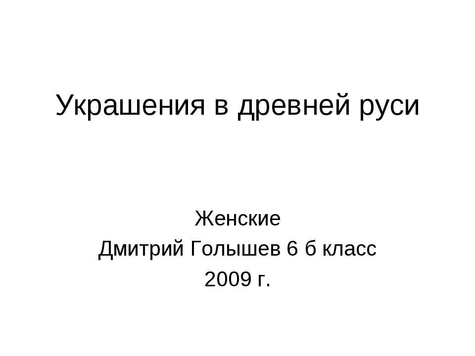 Украшения в древней руси Женские Дмитрий Голышев 6 б класс 2009 г.
