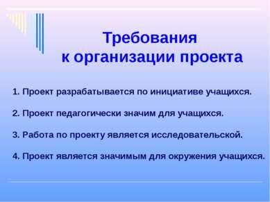 Требования к организации проекта 1. Проект разрабатывается по инициативе учащ...
