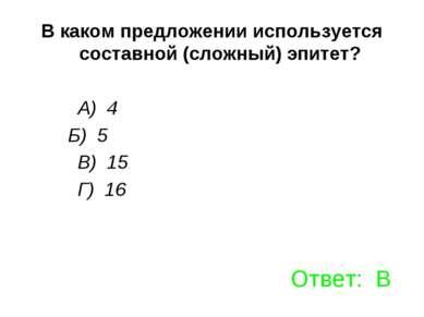 В каком предложении используется составной (сложный) эпитет? А) 4 Б) 5 В) 15 ...